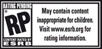RP (Rating Pending) May contain content inappropriate for children. View www.esrb.org for rating information